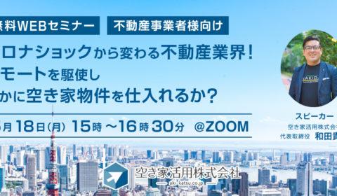 webセミナー 2020年5月18日(月)【コロナショックから変わる不動産業界 リモートを駆使し、いかに空き家物件を仕入れるか?】